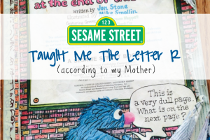 Sesame Street Taught Me The Letter R (According To My Mother)